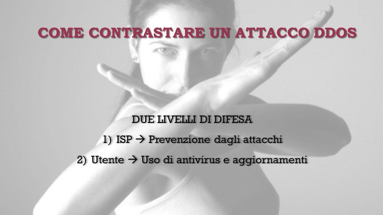 COME CONTRASTARE UN ATTACCO DDOS DUE LIVELLI DI DIFESA 1) 1)ISP  Prevenzione dagli attacchi 2) 2)Utente  Uso di antivirus e aggiornamenti DUE LIVELL