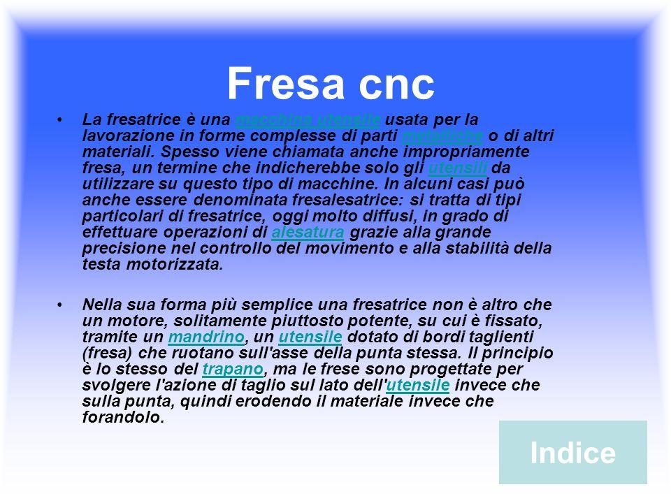 Fresa cnc La fresatrice è una macchina utensile usata per la lavorazione in forme complesse di parti metalliche o di altri materiali. Spesso viene chi