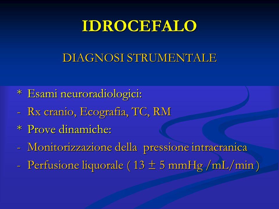 IDROCEFALO DIAGNOSI STRUMENTALE *Esami neuroradiologici: -Rx cranio, Ecografia, TC, RM *Prove dinamiche: -Monitorizzazione della pressione intracranic