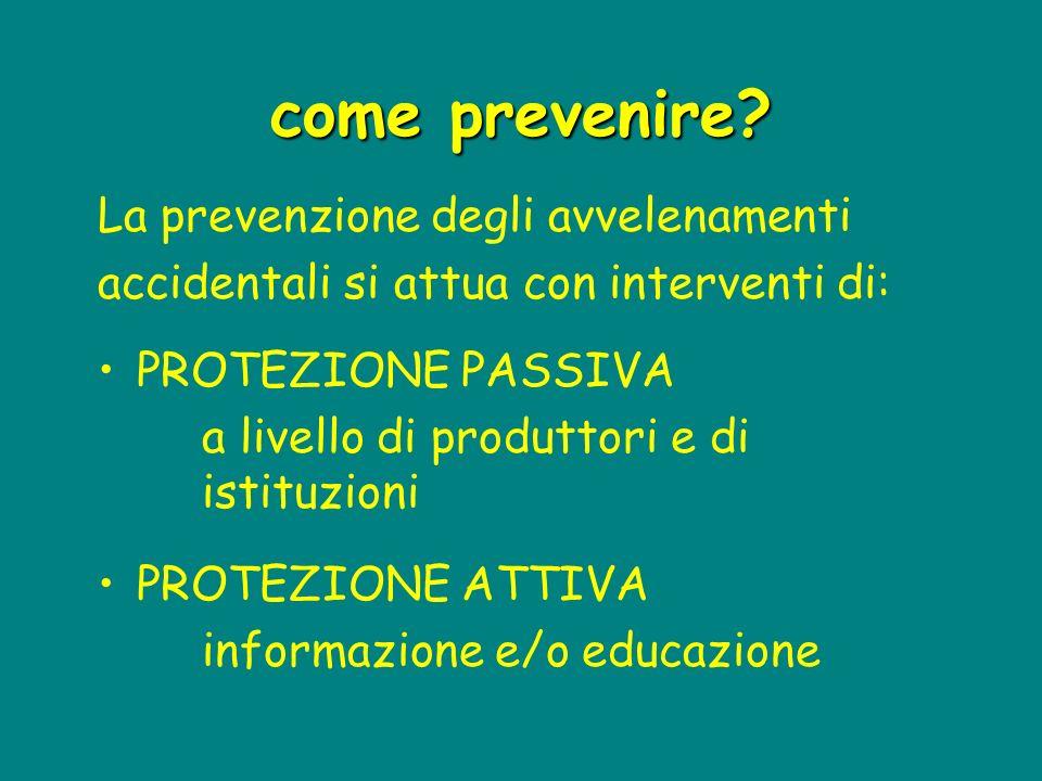 come prevenire? La prevenzione degli avvelenamenti accidentali si attua con interventi di: PROTEZIONE PASSIVA a livello di produttori e di istituzioni
