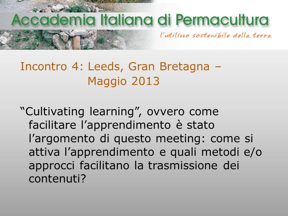 Incontro 4: Leeds, Gran Bretagna – Maggio 2013 Cultivating learning , ovvero come facilitare l'apprendimento è stato l'argomento di questo meeting: come si attiva l'apprendimento e quali metodi e/o approcci facilitano la trasmissione dei contenuti?