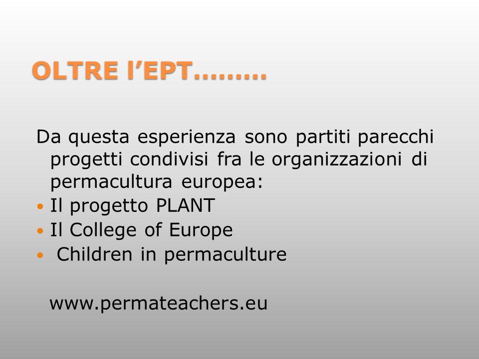 OLTRE l'EPT……… Da questa esperienza sono partiti parecchi progetti condivisi fra le organizzazioni di permacultura europea: Il progetto PLANT Il College of Europe Children in permaculture www.permateachers.eu