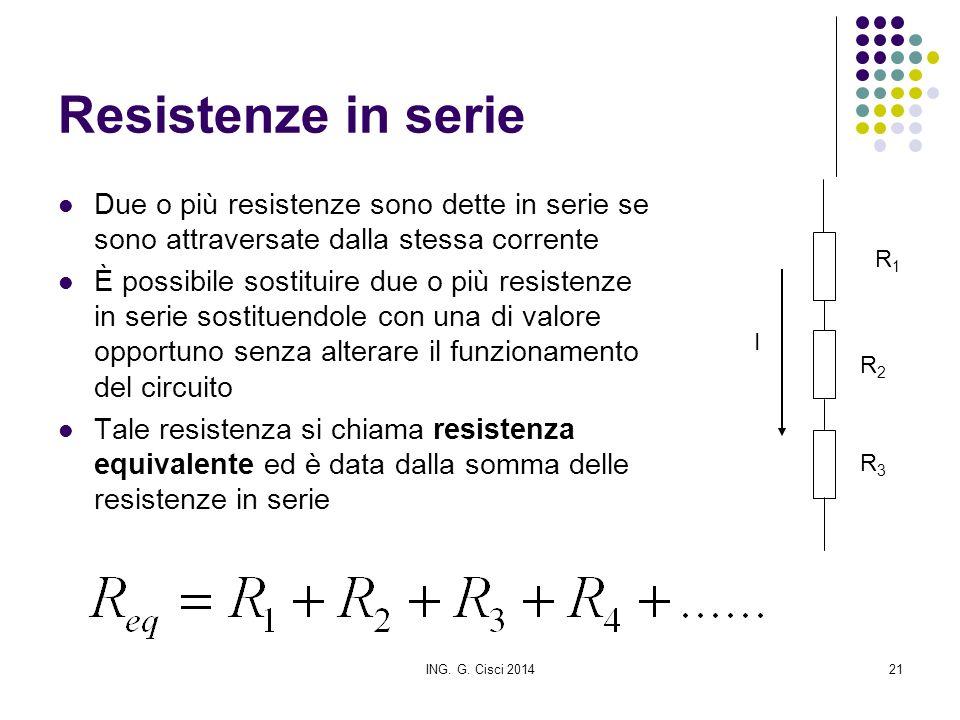ING. G. Cisci 201421 Resistenze in serie Due o più resistenze sono dette in serie se sono attraversate dalla stessa corrente È possibile sostituire du