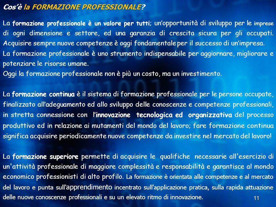 11 Cos'è la FORMAZIONE PROFESSIONALE Cos'è la FORMAZIONE PROFESSIONALE? La formazione professionale è un valore per tutti ; un'opportunità di sviluppo
