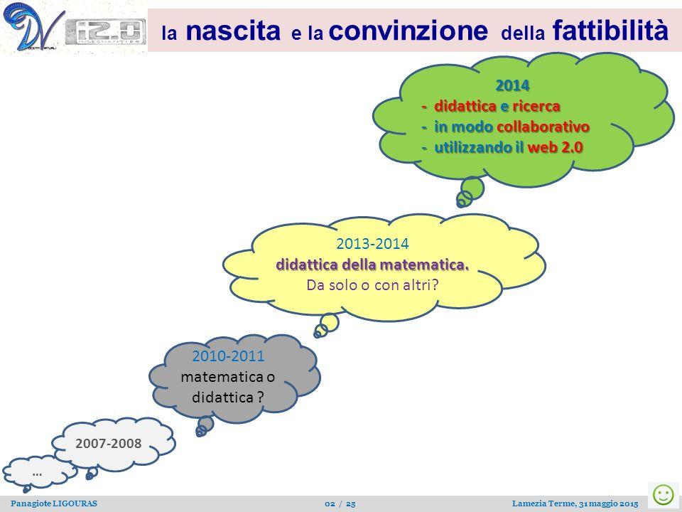 … Panagiote LIGOURAS 02 / 25 Lamezia Terme, 31 maggio 2015 la nascita e la convinzione della fattibilità 2010-2011 matematica o didattica ? 2013-2014