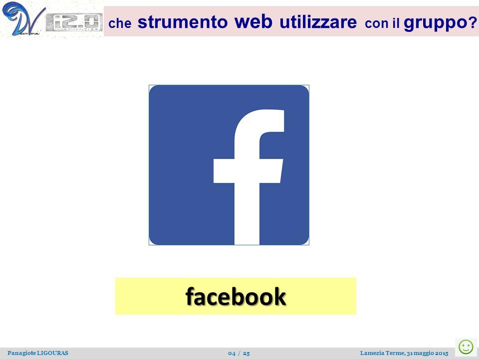 Panagiote LIGOURAS 04 / 25 Lamezia Terme, 31 maggio 2015 che strumento web utilizzare con il gruppo ? facebook