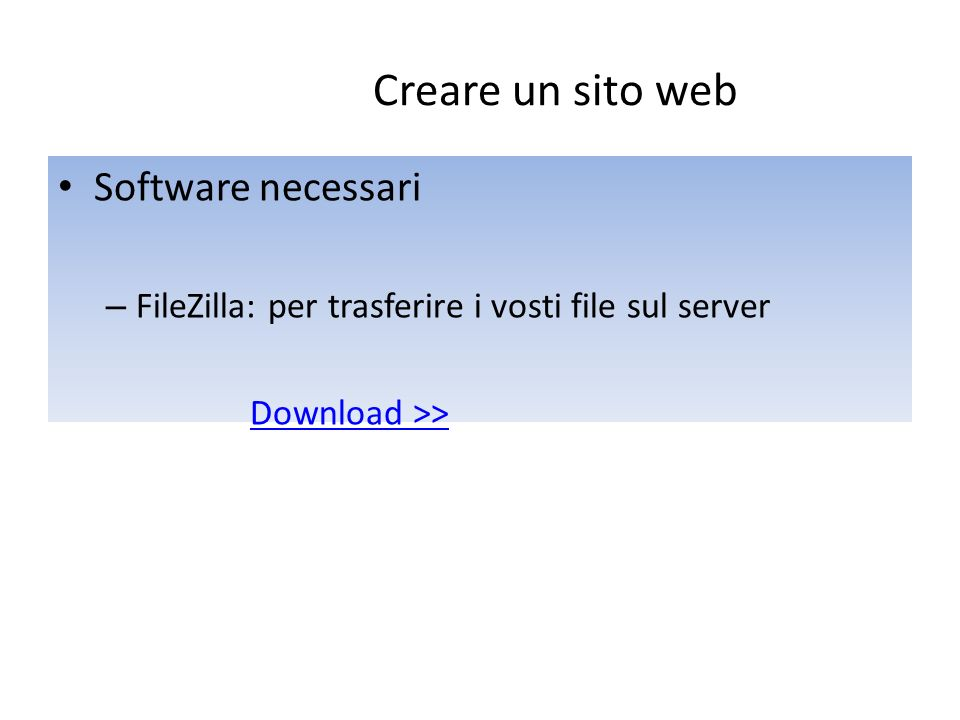 Software necessari – FileZilla: per trasferire i vosti file sul server Download >> Creare un sito web