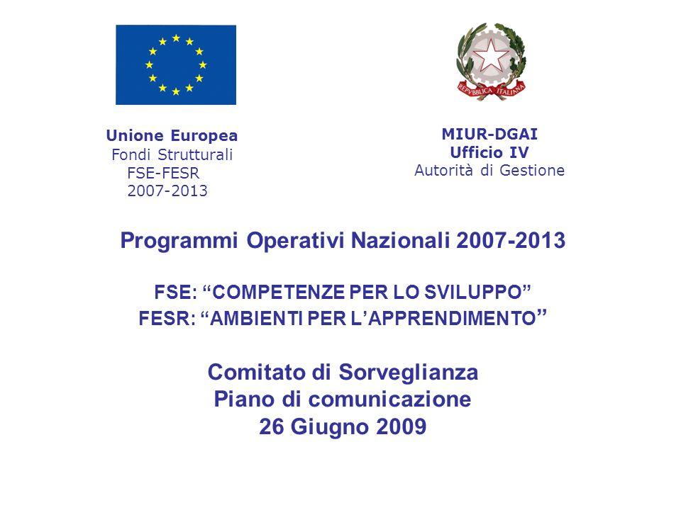 Programmi Operativi Nazionali 2007-2013 FSE: COMPETENZE PER LO SVILUPPO FESR: AMBIENTI PER L'APPRENDIMENTO Comitato di Sorveglianza Piano di comunicazione 26 Giugno 2009 Unione Europea Fondi Strutturali FSE-FESR 2007-2013 MIUR-DGAI Ufficio IV Autorità di Gestione
