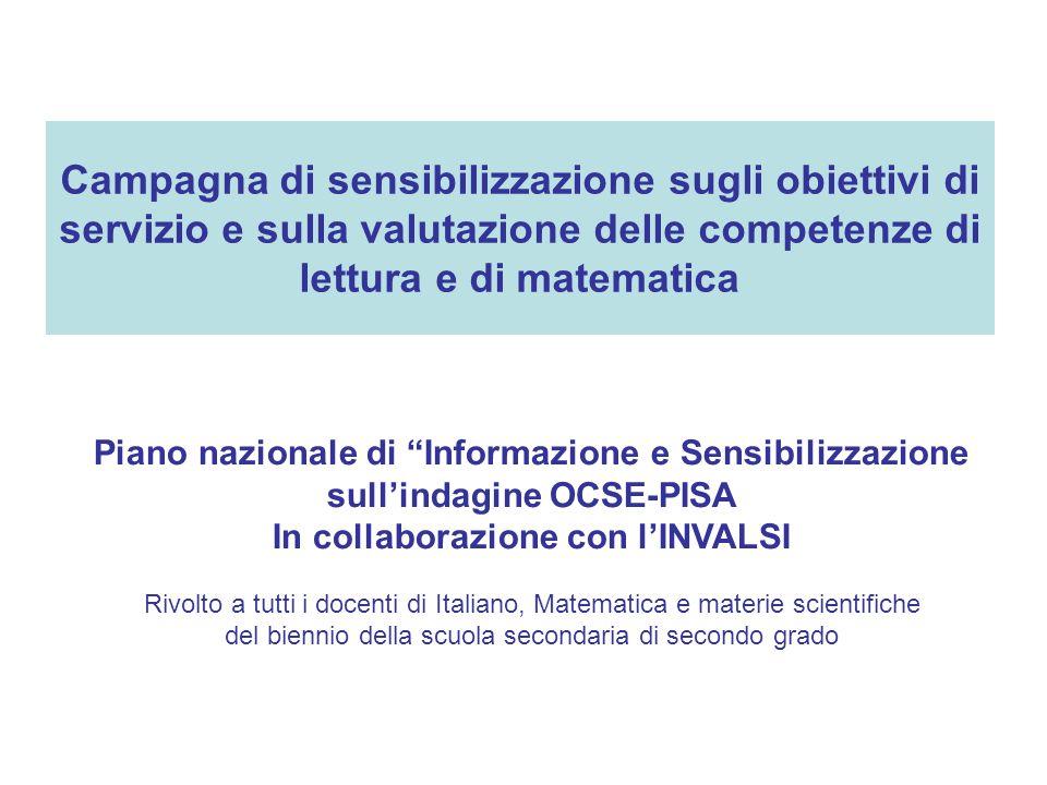 Campagna di sensibilizzazione sugli obiettivi di servizio e sulla valutazione delle competenze di lettura e di matematica Piano nazionale di Informazione e Sensibilizzazione sull'indagine OCSE-PISA In collaborazione con l'INVALSI Rivolto a tutti i docenti di Italiano, Matematica e materie scientifiche del biennio della scuola secondaria di secondo grado