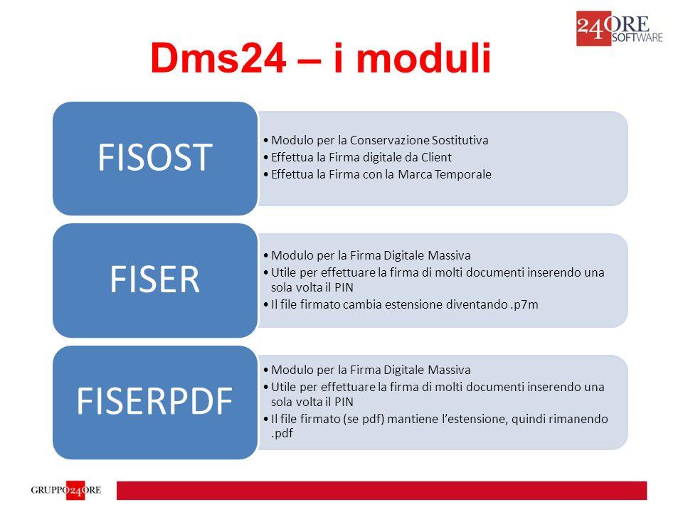 Dms24 – i moduli Modulo per la Conservazione Sostitutiva Effettua la Firma digitale da Client Effettua la Firma con la Marca Temporale FISOST Modulo per la Firma Digitale Massiva Utile per effettuare la firma di molti documenti inserendo una sola volta il PIN Il file firmato cambia estensione diventando.p7m FISER Modulo per la Firma Digitale Massiva Utile per effettuare la firma di molti documenti inserendo una sola volta il PIN Il file firmato (se pdf) mantiene l'estensione, quindi rimanendo.pdf FISERPDF