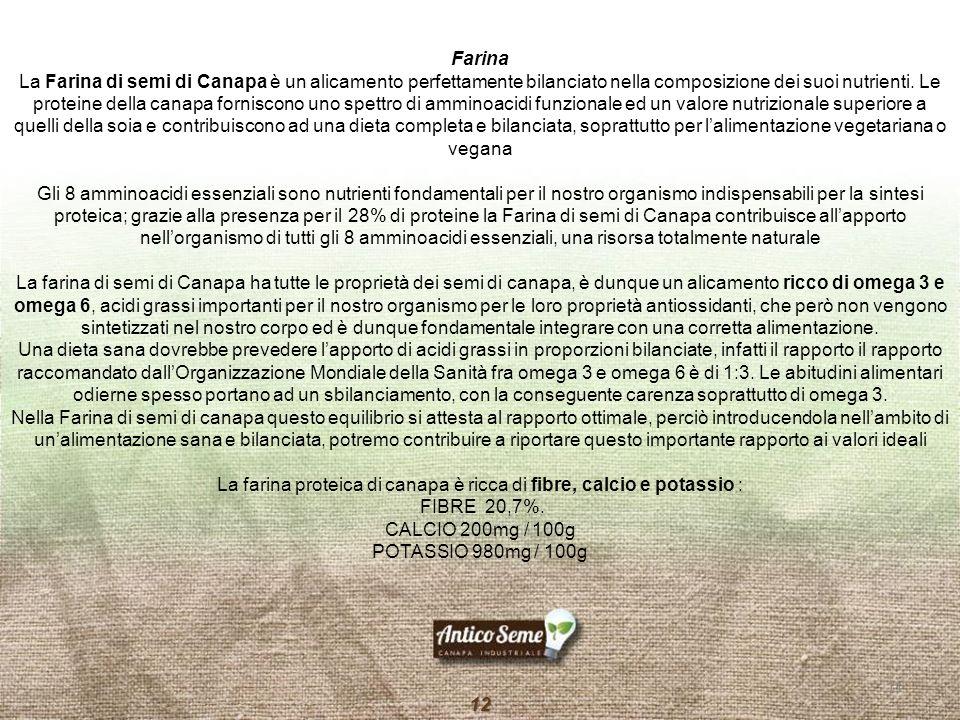 11 12 Farina La Farina di semi di Canapa è un alicamento perfettamente bilanciato nella composizione dei suoi nutrienti. Le proteine della canapa forn