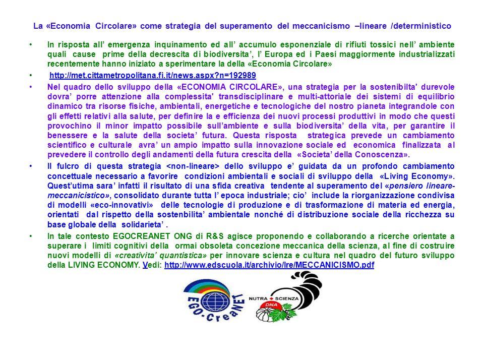La «Economia Circolare» come strategia del superamento del meccanicismo –lineare /deterministico In risposta all' emergenza inquinamento ed all' accumulo esponenziale di rifiuti tossici nell' ambiente quali cause prime della decrescita di biodiversita', l' Europa ed i Paesi maggiormente industrializzati recentemente hanno iniziato a sperimentare la della «Economia Circolare» http://met.cittametropolitana.fi.it/news.aspx n=192989 Nel quadro dello sviluppo della «ECONOMIA CIRCOLARE», una strategia per la sostenibilta durevole dovra' porre attenzione alla complessita transdisciplinare e multi-attoriale dei sistemi di equilibrio dinamico tra risorse fisiche, ambientali, energetiche e tecnologiche del nostro pianeta integrandole con gli effetti relativi alla salute, per definire la e efficienza dei nuovi processi produttivi in modo che questi provochino il minor impatto possibile sull'ambiente e sulla biodiversita' della vita, per garantire il benessere e la salute della societa' futura.