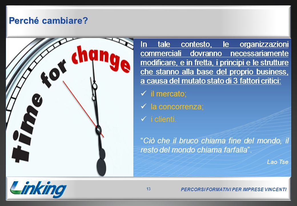 PERCORSI FORMATIVI PER IMPRESE VINCENTI 13 Perché cambiare? In tale contesto, le organizzazioni commerciali dovranno necessariamente modificare, e in