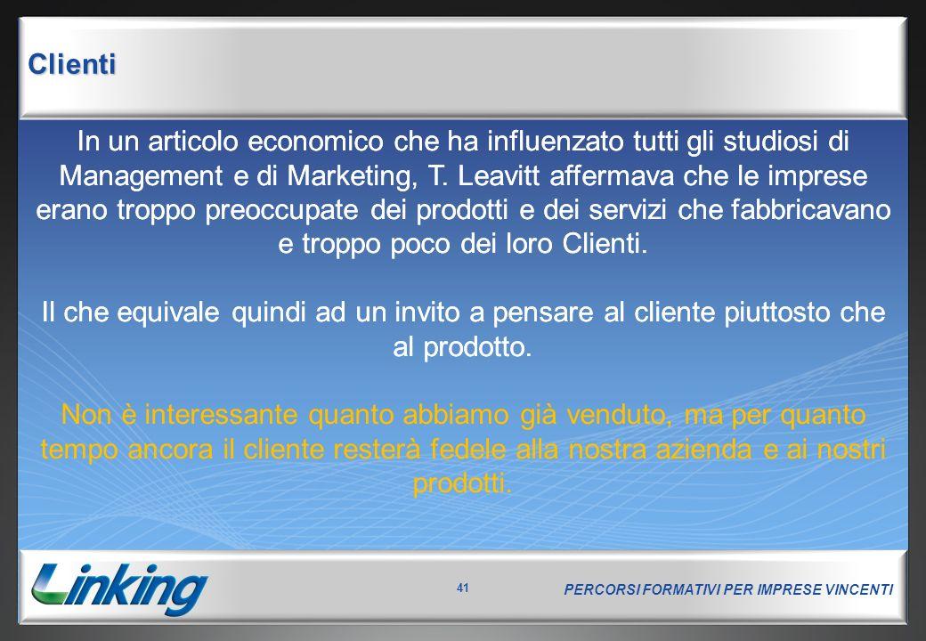 PERCORSI FORMATIVI PER IMPRESE VINCENTI 41 Clienti In un articolo economico che ha influenzato tutti gli studiosi di Management e di Marketing, T. Lea
