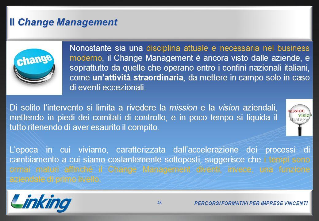 PERCORSI FORMATIVI PER IMPRESE VINCENTI 48 Il Change Management Nonostante sia una disciplina attuale e necessaria nel business moderno, il Change Man