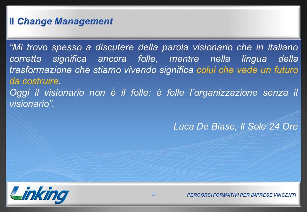 PERCORSI FORMATIVI PER IMPRESE VINCENTI 55 Il Change Management Mi trovo spesso a discutere della parola visionario che in italiano corretto significa ancora folle, mentre nella lingua della trasformazione che stiamo vivendo significa colui che vede un futuro da costruire.