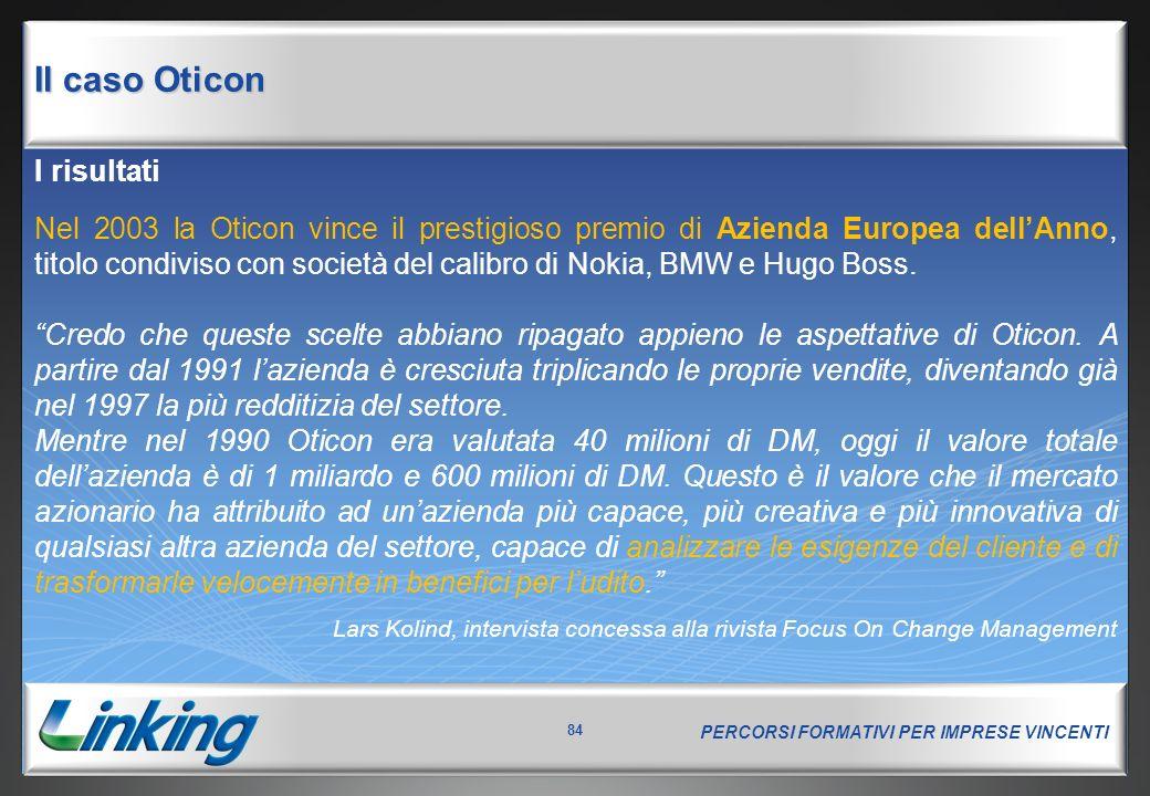 PERCORSI FORMATIVI PER IMPRESE VINCENTI 84 I risultati Nel 2003 la Oticon vince il prestigioso premio di Azienda Europea dell'Anno, titolo condiviso con società del calibro di Nokia, BMW e Hugo Boss.