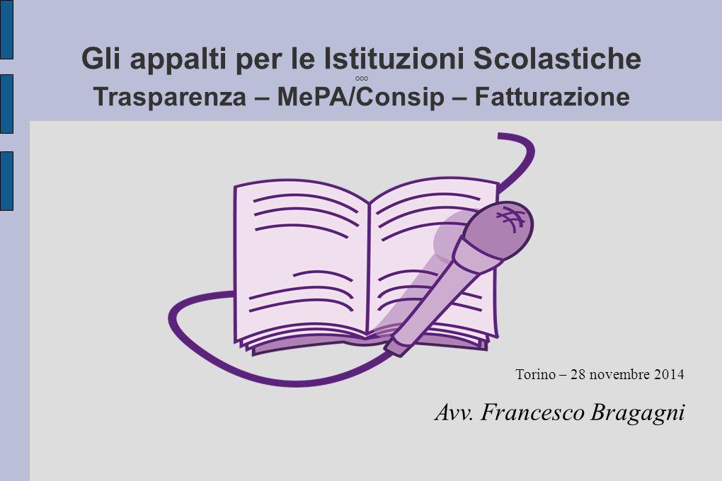 Gli appalti per le Istituzioni Scolastiche OOO Trasparenza – MePA/Consip – Fatturazione Torino – 28 novembre 2014 Avv. Francesco Bragagni