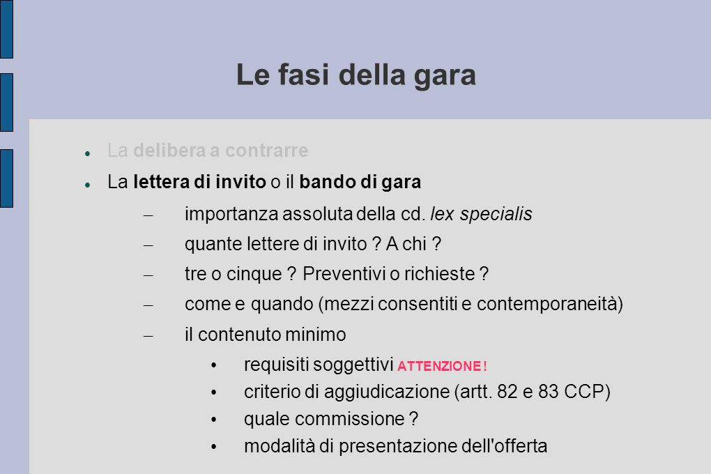 Le fasi della gara La delibera a contrarre La lettera di invito o il bando di gara – importanza assoluta della cd. lex specialis – quante lettere di i