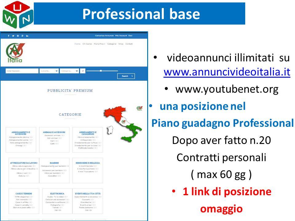 Professional base videoannunci illimitati su www.annuncivideoitalia.it www.annuncivideoitalia.it www.youtubenet.org una posizione nel Piano guadagno Professional Dopo aver fatto n.20 Contratti personali ( max 60 gg ) 1 link di posizione omaggio