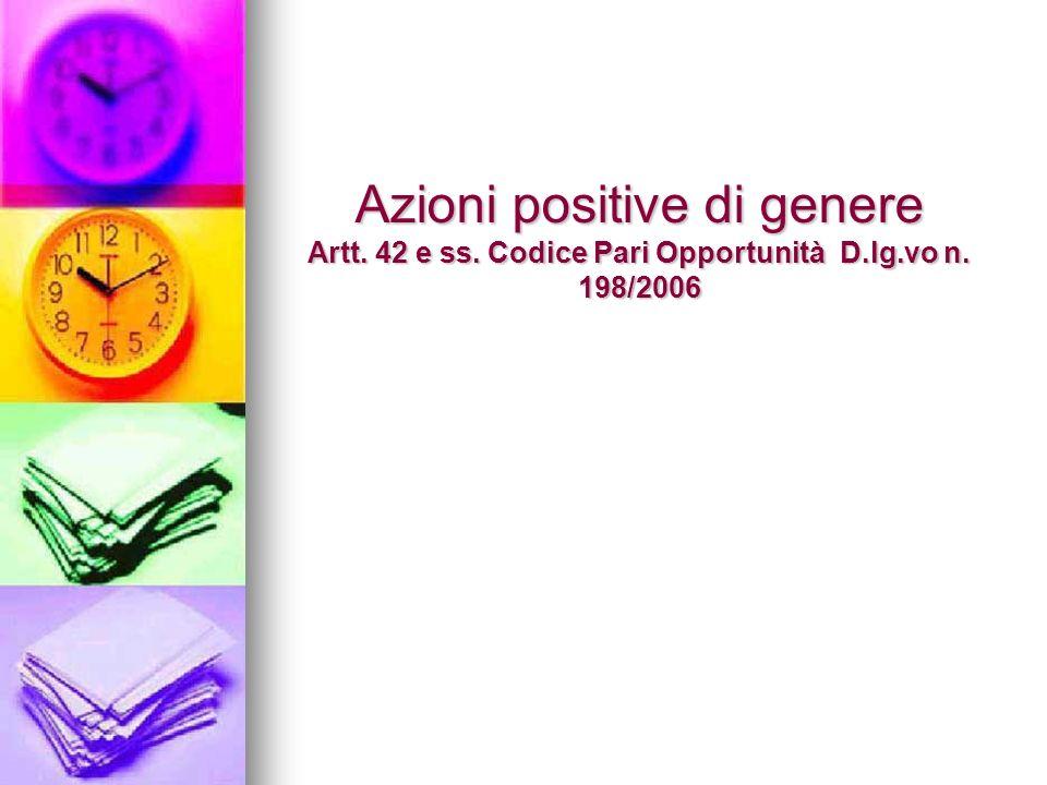Azioni positive di genere Artt. 42 e ss. Codice Pari Opportunità D.lg.vo n. 198/2006