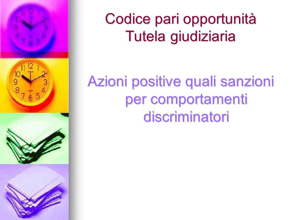 Codice pari opportunità Tutela giudiziaria Azioni positive quali sanzioni per comportamenti discriminatori