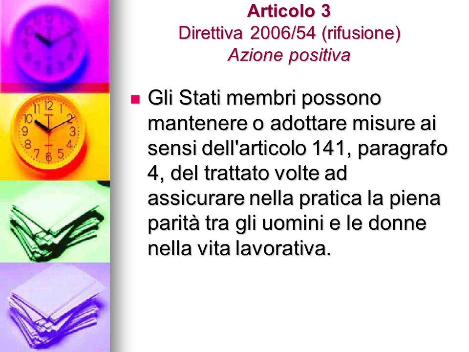 Articolo 3 Direttiva 2006/54 (rifusione) Azione positiva Gli Stati membri possono mantenere o adottare misure ai sensi dell articolo 141, paragrafo 4, del trattato volte ad assicurare nella pratica la piena parità tra gli uomini e le donne nella vita lavorativa.
