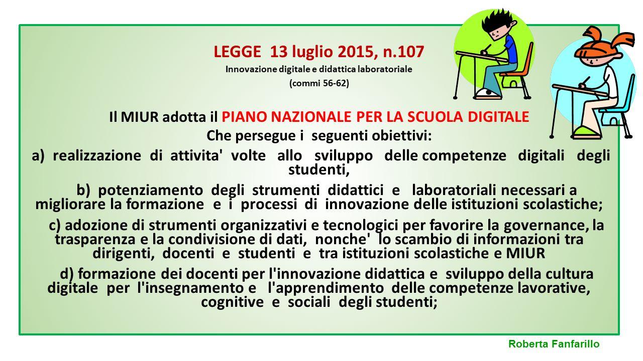 LEGGE 13 luglio 2015, n.107 Innovazione digitale e didattica laboratoriale (commi 56-62) Il MIUR adotta il PIANO NAZIONALE PER LA SCUOLA DIGITALE Che
