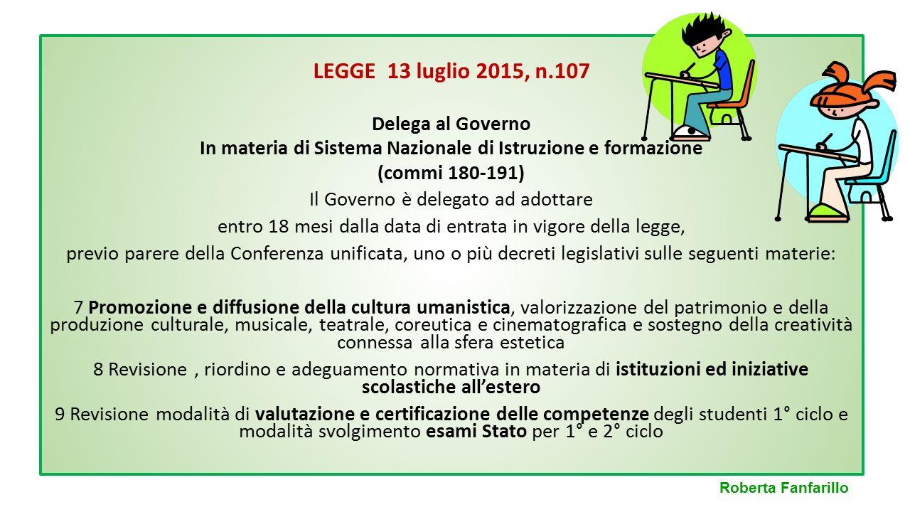 LEGGE 13 luglio 2015, n.107 Delega al Governo In materia di Sistema Nazionale di Istruzione e formazione (commi 180-191) Il Governo è delegato ad adot
