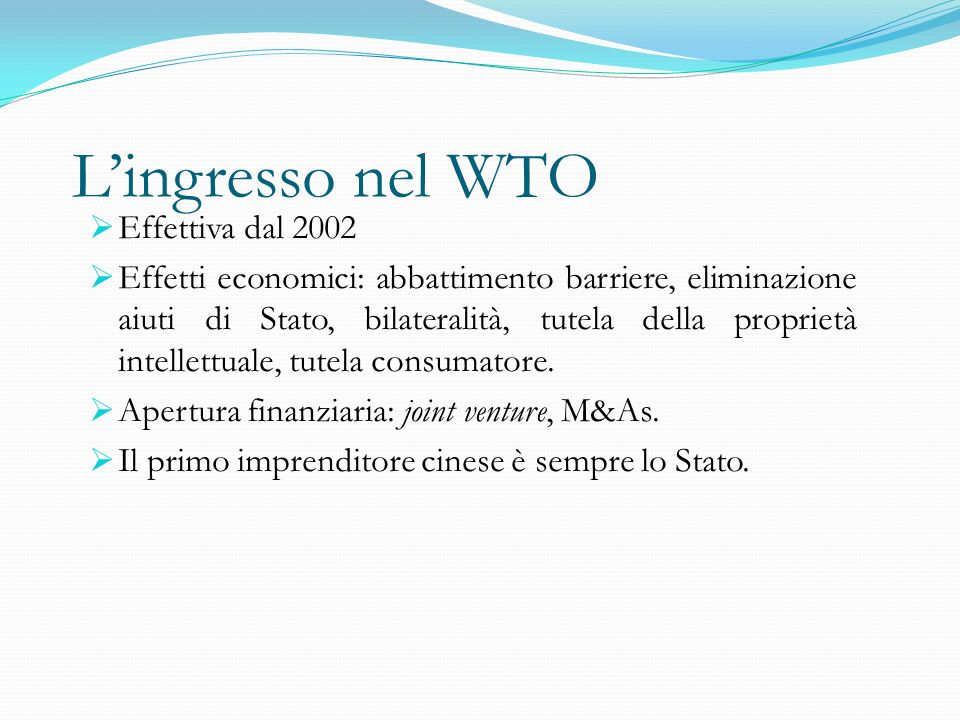 L'ingresso nel WTO  Effettiva dal 2002  Effetti economici: abbattimento barriere, eliminazione aiuti di Stato, bilateralità, tutela della proprietà intellettuale, tutela consumatore.
