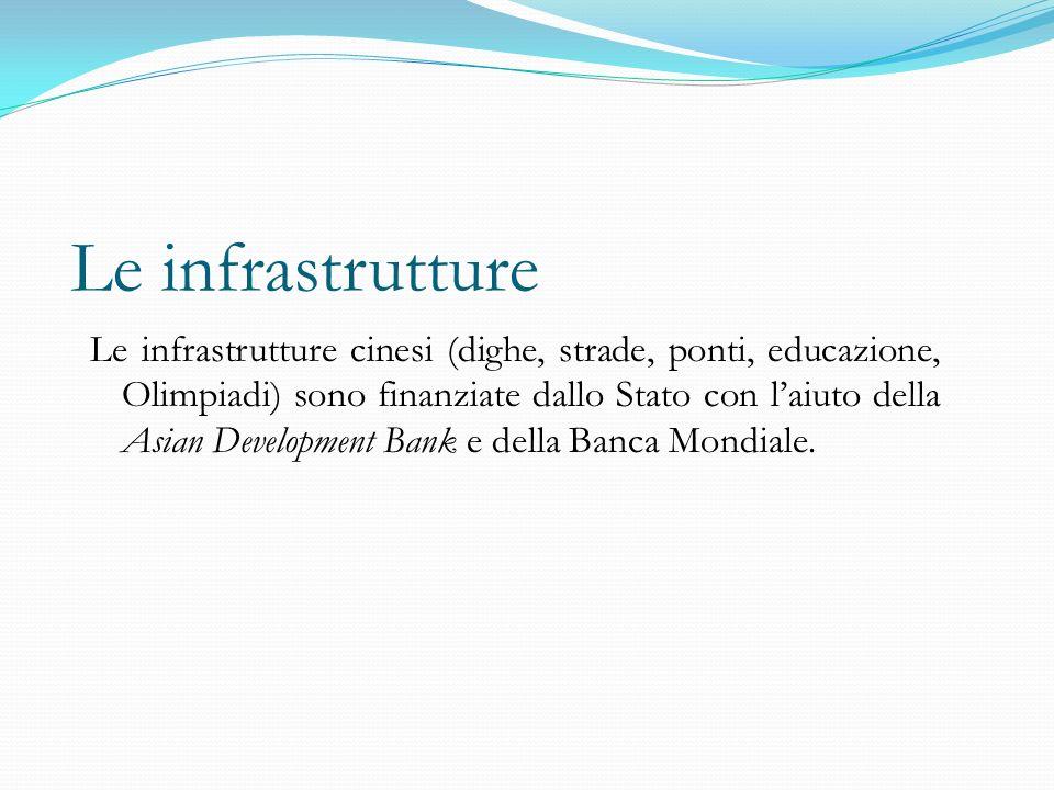 Le infrastrutture Le infrastrutture cinesi (dighe, strade, ponti, educazione, Olimpiadi) sono finanziate dallo Stato con l'aiuto della Asian Development Bank e della Banca Mondiale.