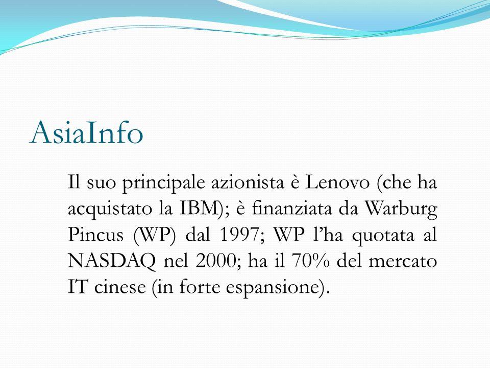AsiaInfo Il suo principale azionista è Lenovo (che ha acquistato la IBM); è finanziata da Warburg Pincus (WP) dal 1997; WP l'ha quotata al NASDAQ nel 2000; ha il 70% del mercato IT cinese (in forte espansione).