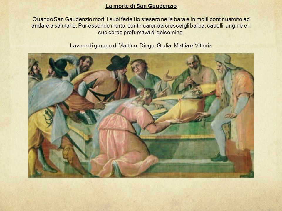 La morte di San Gaudenzio Quando San Gaudenzio morì, i suoi fedeli lo stesero nella bara e in molti continuarono ad andare a salutarlo. Pur essendo mo