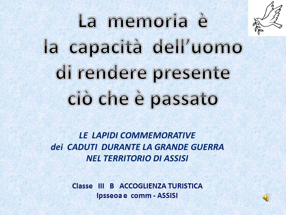 LE LAPIDI COMMEMORATIVE dei CADUTI DURANTE LA GRANDE GUERRA NEL TERRITORIO DI ASSISI Classe III B ACCOGLIENZA TURISTICA Ipsseoa e comm - ASSISI