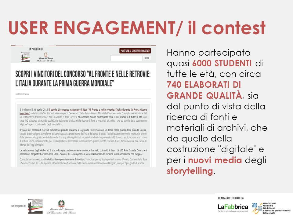 USER ENGAGEMENT/ il contest Hanno partecipato quasi 6000 STUDENTI di tutte le età, con circa 740 ELABORATI DI GRANDE QUALITÀ, sia dal punto di vista della ricerca di fonti e materiali di archivi, che da quello della costruzione digitale e per i nuovi media degli storytelling.