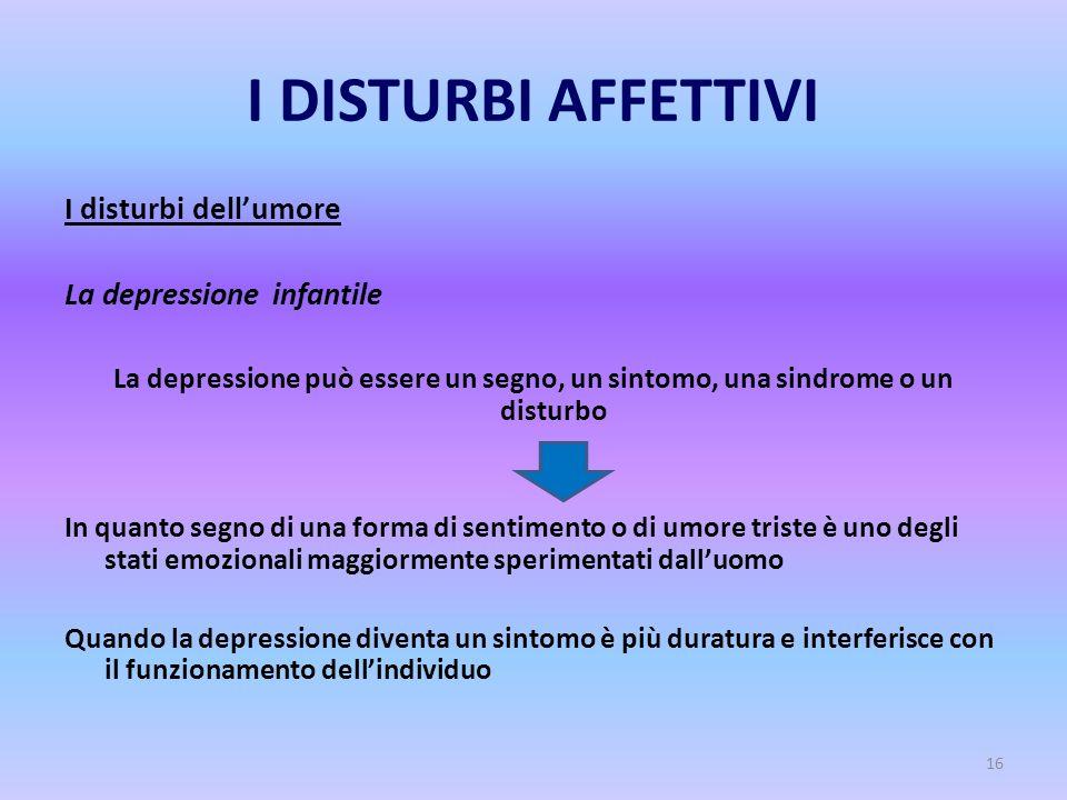 16 I DISTURBI AFFETTIVI I disturbi dell'umore La depressione infantile La depressione può essere un segno, un sintomo, una sindrome o un disturbo In q