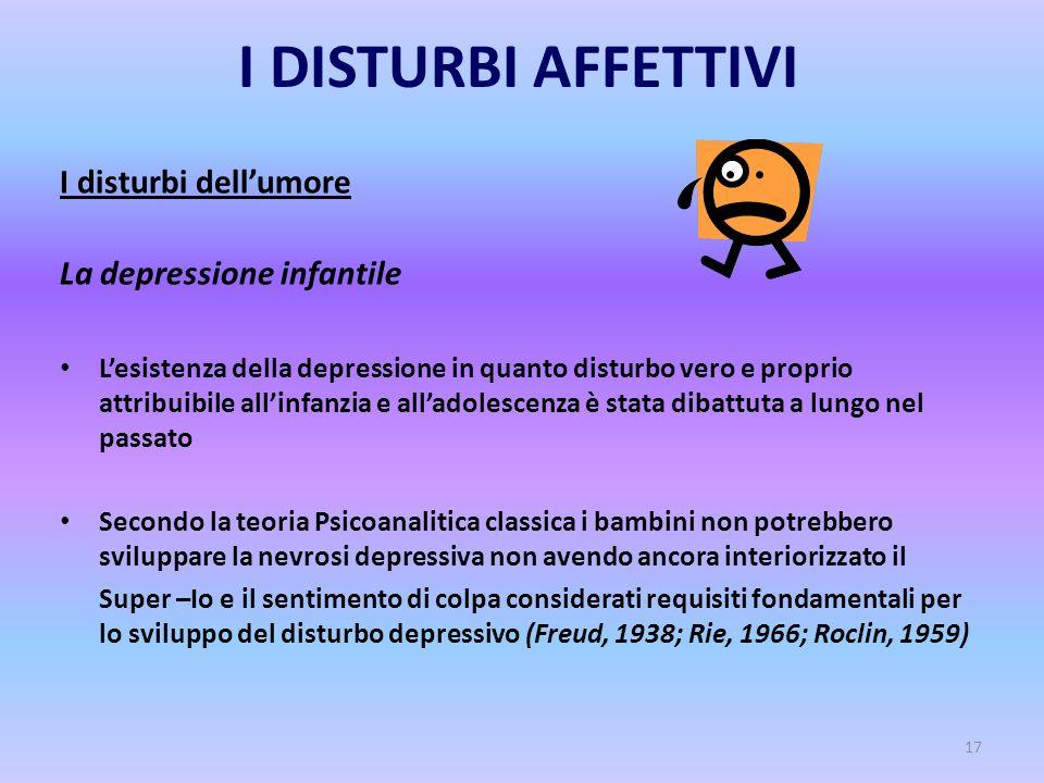17 I DISTURBI AFFETTIVI I disturbi dell'umore La depressione infantile L'esistenza della depressione in quanto disturbo vero e proprio attribuibile al
