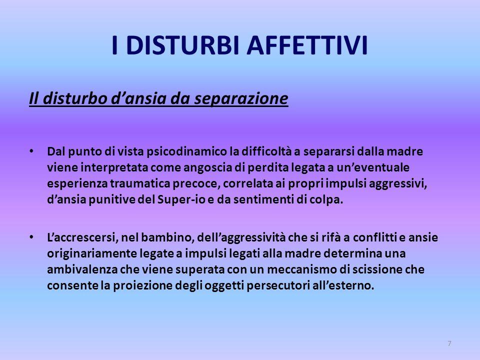 7 I DISTURBI AFFETTIVI Il disturbo d'ansia da separazione Dal punto di vista psicodinamico la difficoltà a separarsi dalla madre viene interpretata co