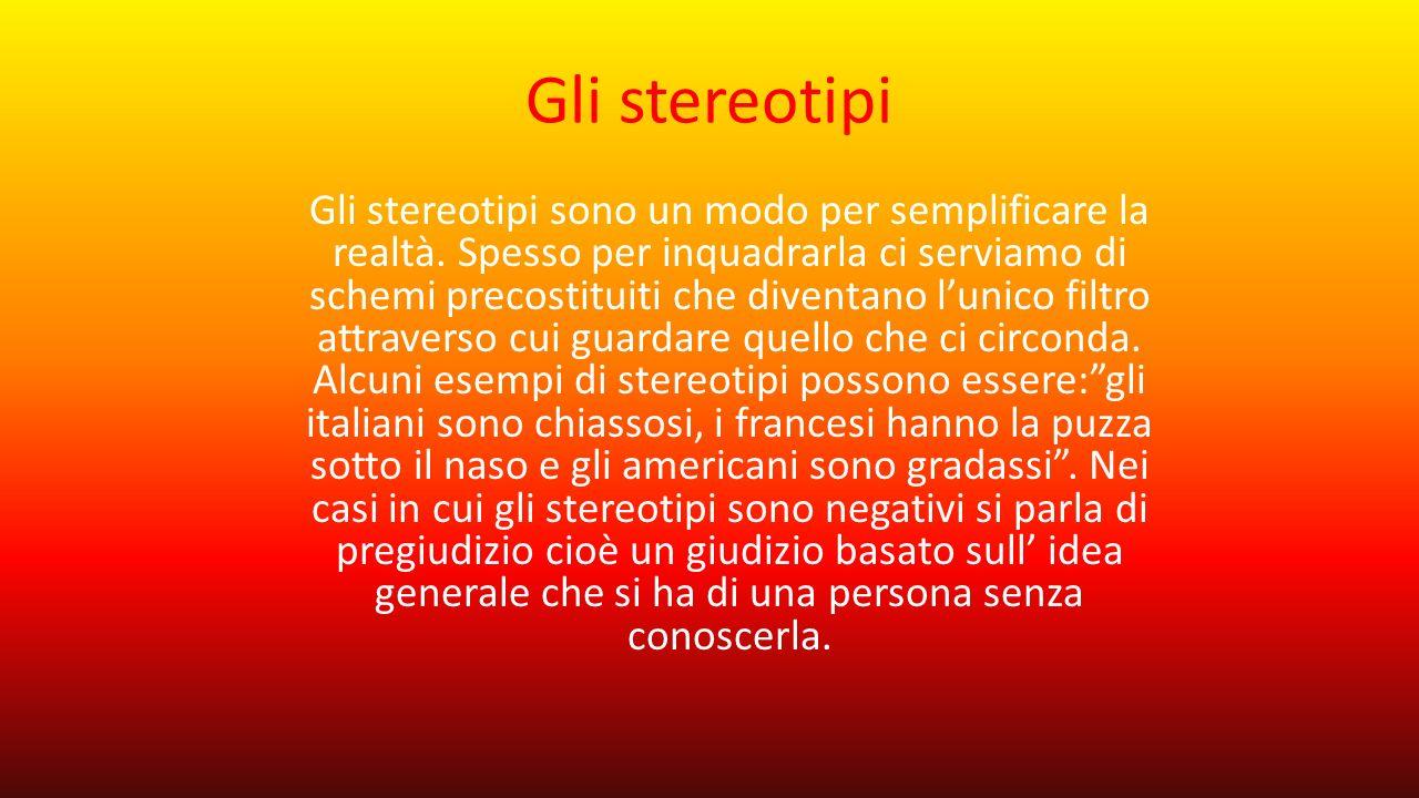 Gli stereotipi Gli stereotipi sono un modo per semplificare la realtà. Spesso per inquadrarla ci serviamo di schemi precostituiti che diventano l'unic