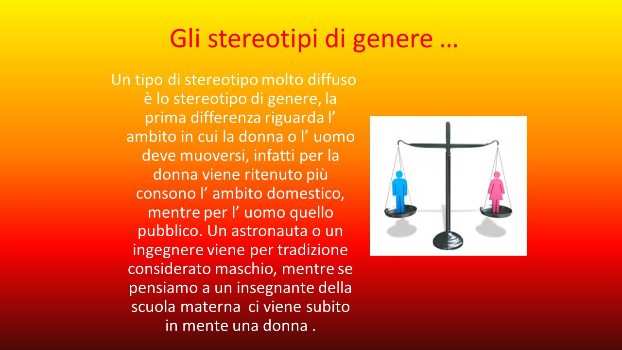 Gli stereotipi di genere … Un tipo di stereotipo molto diffuso è lo stereotipo di genere, la prima differenza riguarda l' ambito in cui la donna o l'