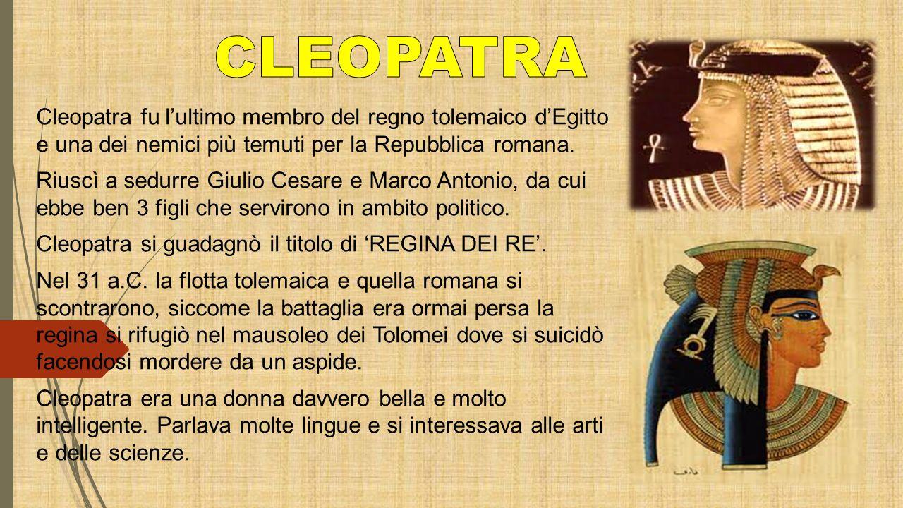 Cleopatra fu l'ultimo membro del regno tolemaico d'Egitto e una dei nemici più temuti per la Repubblica romana. Riuscì a sedurre Giulio Cesare e Marco