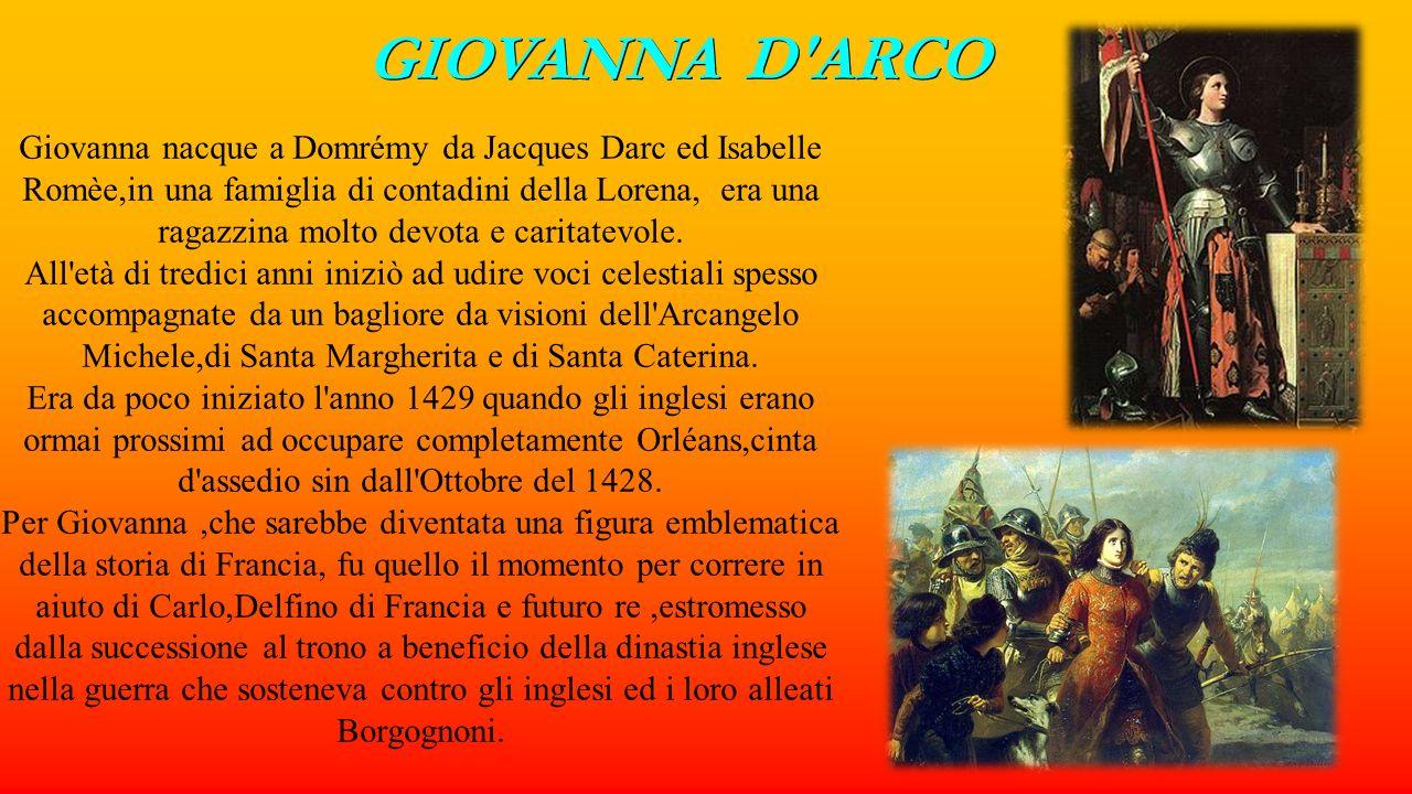 GIOVANNA D'ARCO Giovanna nacque a Domrémy da Jacques Darc ed Isabelle Romèe,in una famiglia di contadini della Lorena, era una ragazzina molto devota