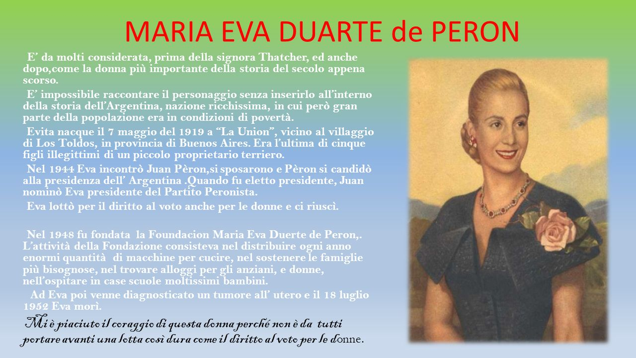 MARIA EVA DUARTE de PERON E' da molti considerata, prima della signora Thatcher, ed anche dopo,come la donna più importante della storia del secolo ap