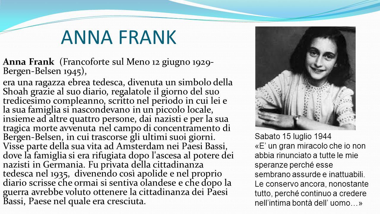 ANNA FRANK Anna Frank (Francoforte sul Meno 12 giugno 1929- Bergen-Belsen 1945), era una ragazza ebrea tedesca, divenuta un simbolo della Shoah grazie