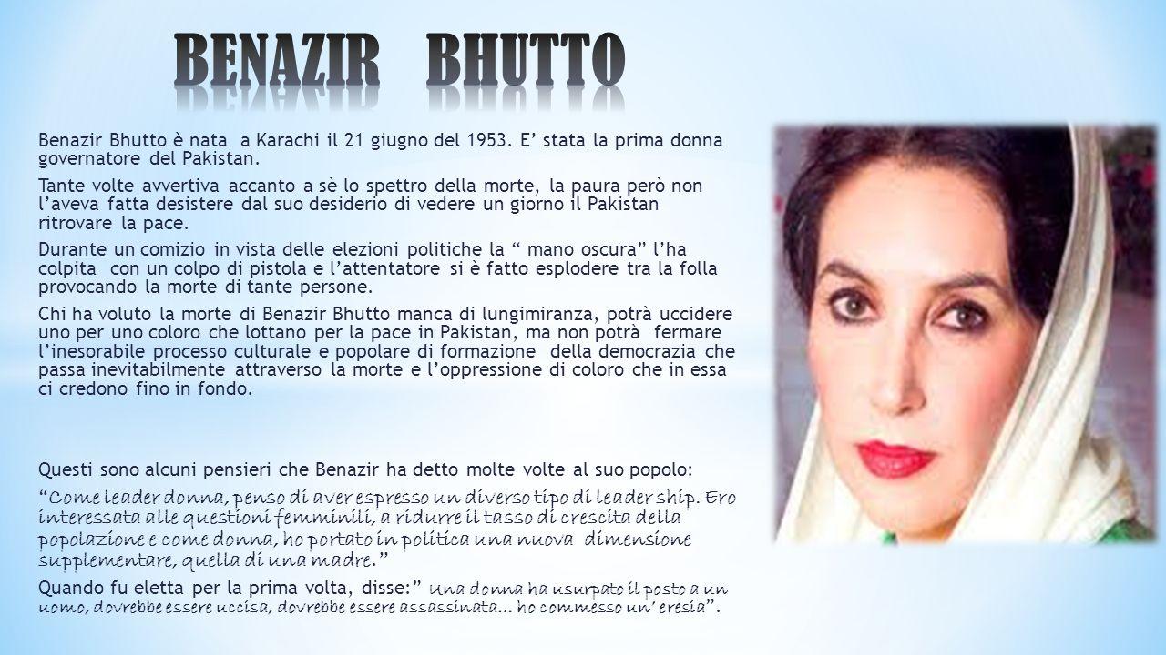 Benazir Bhutto è nata a Karachi il 21 giugno del 1953. E' stata la prima donna governatore del Pakistan. Tante volte avvertiva accanto a sè lo spettro