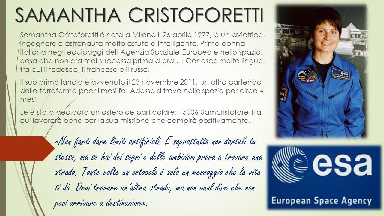 SAMANTHA CRISTOFORETTI Samantha Cristoforetti è nata a Milano il 26 aprile 1977, è un'aviatrice, ingegnere e astronauta molto astuta e intelligente. P