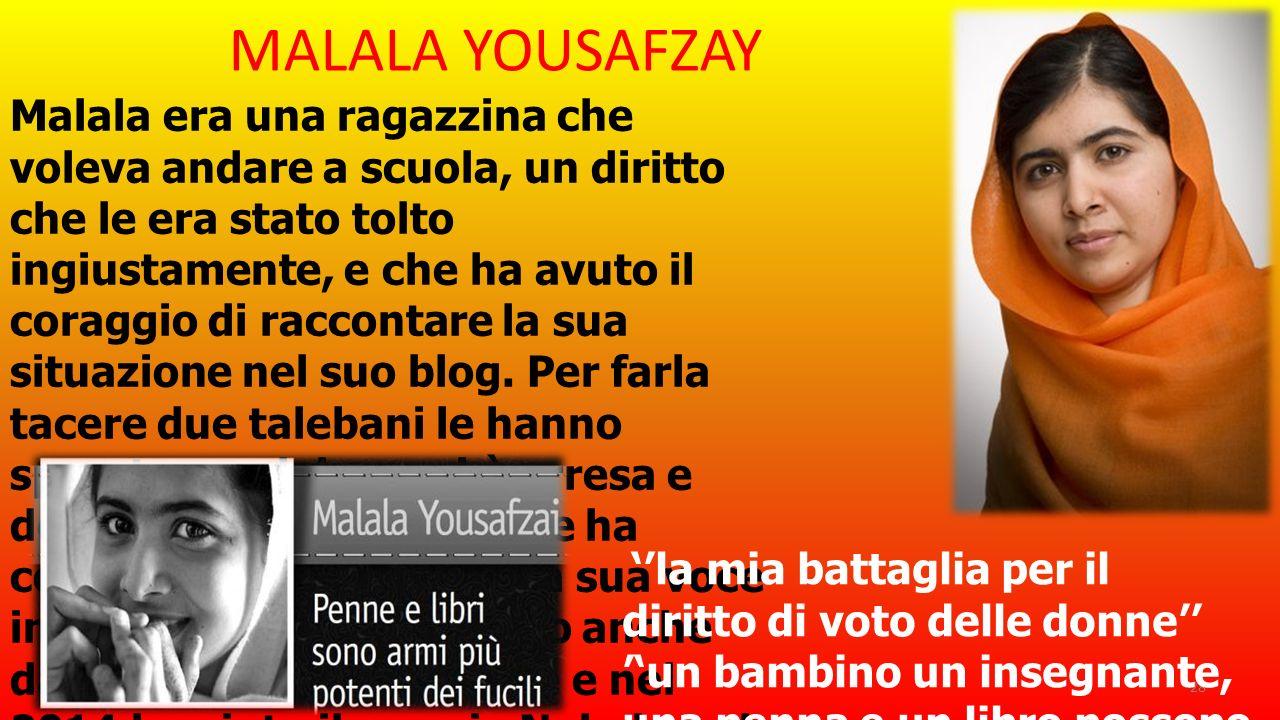 MALALA YOUSAFZAY Malala era una ragazzina che voleva andare a scuola, un diritto che le era stato tolto ingiustamente, e che ha avuto il coraggio di r