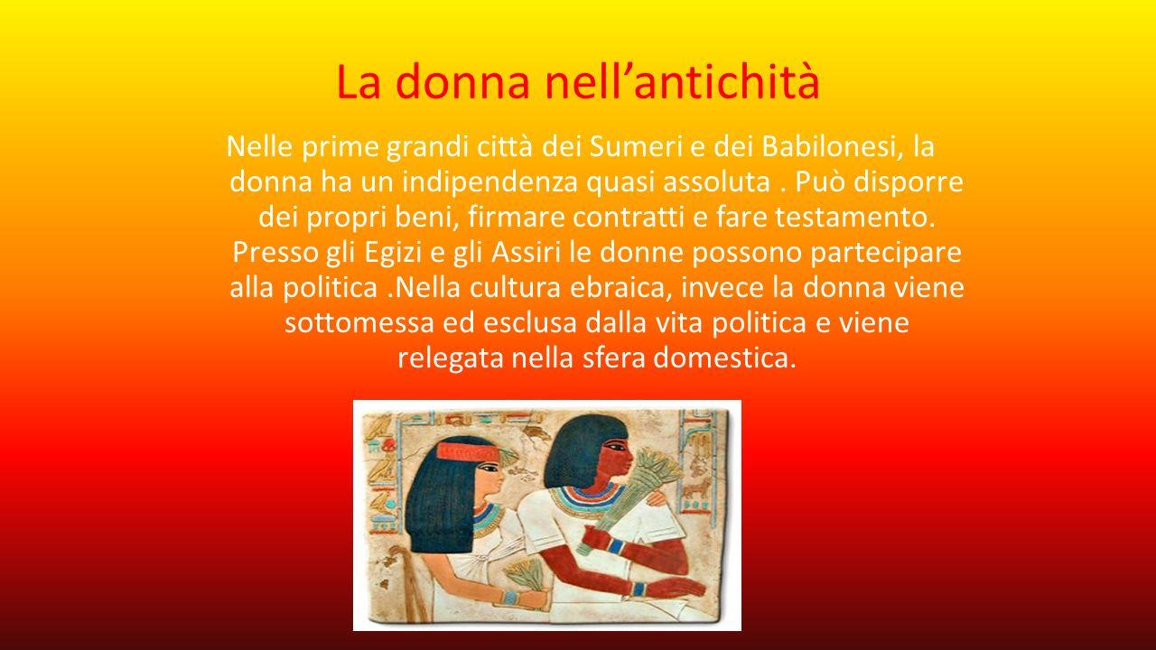 La donna nell'antichità Nelle prime grandi città dei Sumeri e dei Babilonesi, la donna ha un indipendenza quasi assoluta. Può disporre dei propri beni