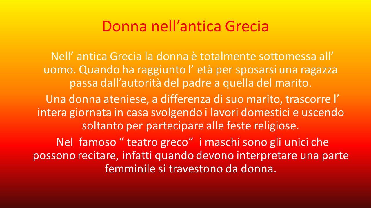 Donna nell'antica Grecia Nell' antica Grecia la donna è totalmente sottomessa all' uomo. Quando ha raggiunto l' età per sposarsi una ragazza passa dal
