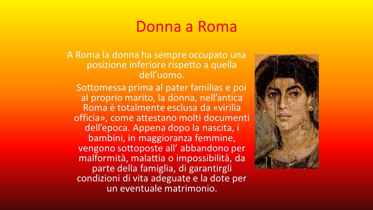 Donna a Roma A Roma la donna ha sempre occupato una posizione inferiore rispetto a quella dell'uomo. Sottomessa prima al pater familias e poi al propr